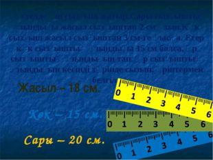 Көк – 15 см. Жасыл – 18 см. Сары – 20 см. Үстелде үш сызғыш жатыр.Сары сызғыш