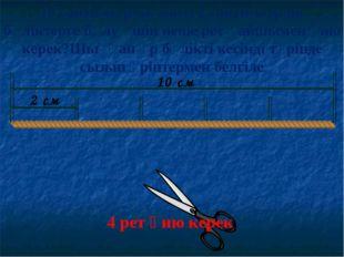 10 см 2 см 4 рет қию керек 10 сантиметрлік жіпті 2 сантиметрлік бөліктерге бө