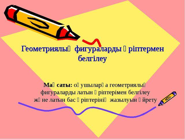 Геометриялық фигураларды әріптермен белгілеу Мақсаты: оқушыларға геометриялық...