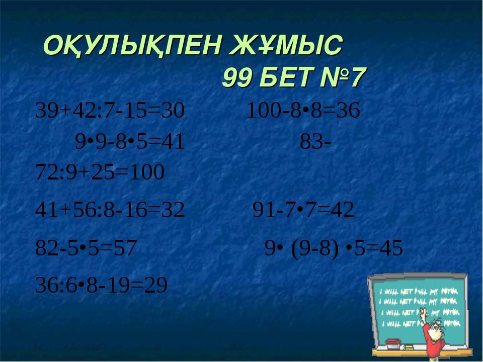 ОҚУЛЫҚПЕН ЖҰМЫС 99 БЕТ №7 39+42:7-15=30 100-8•8=36 9•9-8•5=41 83-72:9+25=100...
