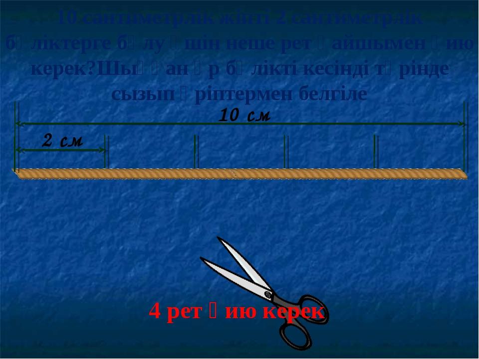 10 см 2 см 4 рет қию керек 10 сантиметрлік жіпті 2 сантиметрлік бөліктерге бө...