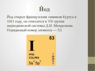 Йод Йод открыт французским химиком Куртуа в 1811 году, он относится к VII гру