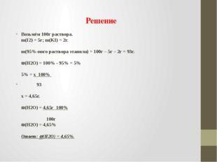 Решение Возьмём 100г раствора. m(I2) = 5г; m(KI) = 2г. m(95%-ного раствора эт