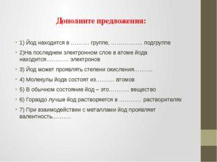 Дополните предложения: 1) Йод находится в ………. группе, …………….. подгруппе 2)На