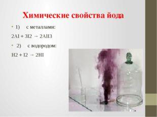 Химические свойства йода 1)cметаллами: 2Al+ 3I2→2AlI3 2)cводо