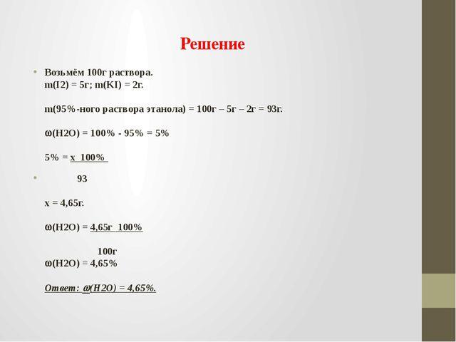 Решение Возьмём 100г раствора. m(I2) = 5г; m(KI) = 2г. m(95%-ного раствора эт...