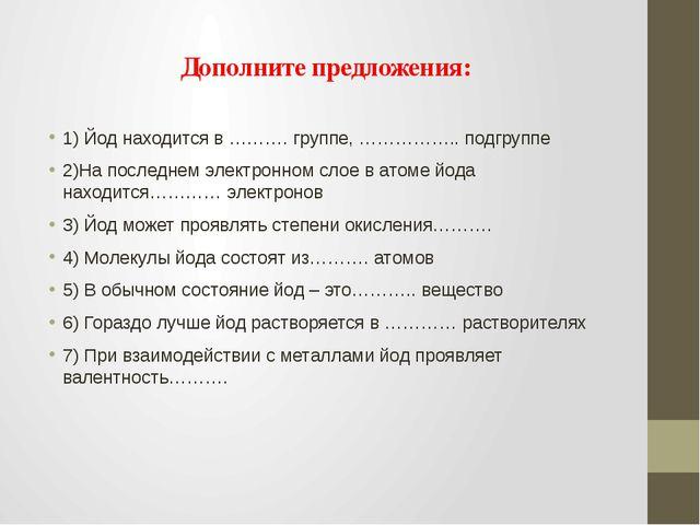 Дополните предложения: 1) Йод находится в ………. группе, …………….. подгруппе 2)На...