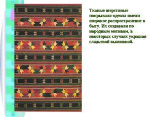Тканые шерстяные покрывала-одеяла имели широкое распространение в быту. Их со