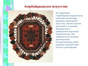 Азербайджанское искусство На территории Азербайджана издавна были известны мн