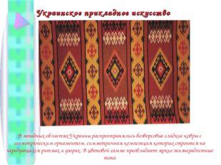 Украинское прикладное искусство В западных областях Украины распространялись
