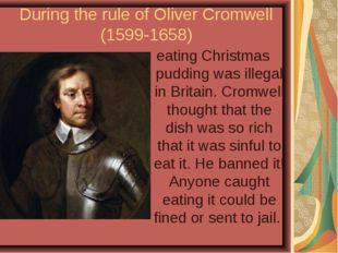 During the rule of Oliver Cromwell (1599-1658) eating Christmas pudding was i