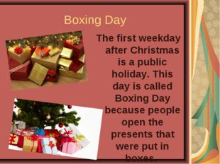 Boxing Day The first weekday after Christmas is a public holiday. This day is