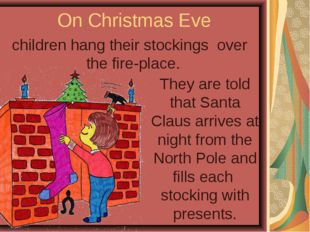 On Christmas Eve children hang their stockings over the fire-place. They are