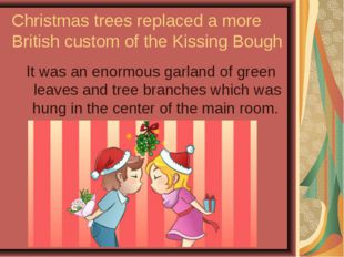 Christmas trees replaced a more British custom of the Kissing Bough It was an