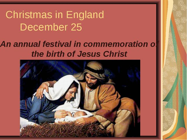 Christmas in England December 25 An annual festival in commemoration of the b...