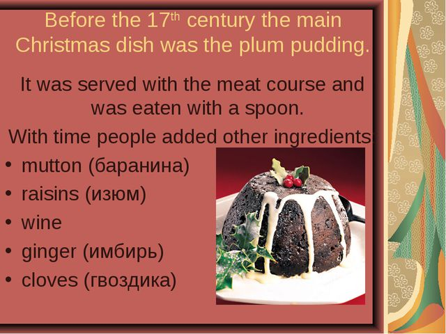 Before the 17th century the main Christmas dish was the plum pudding. It was...
