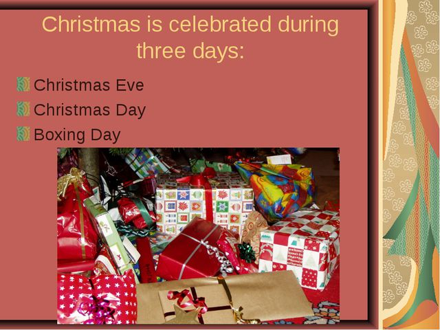 Christmas is celebrated during three days: Christmas Eve Christmas Day Boxing...