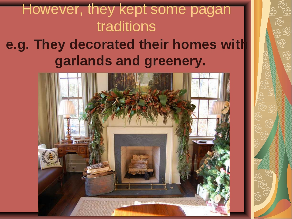 However, they kept some pagan traditions e.g. They decorated their homes with...