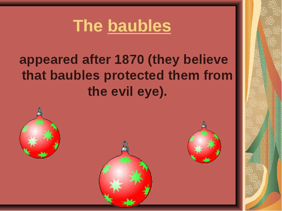 The baubles appeared after 1870 (they believe that baubles protected them fro...