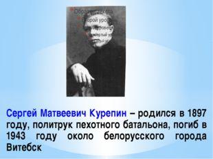 Сергей Матвеевич Курепин – родился в 1897 году, политрук пехотного батальона,