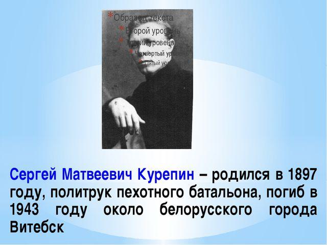 Сергей Матвеевич Курепин – родился в 1897 году, политрук пехотного батальона,...