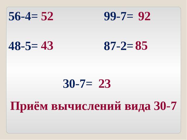 56-4= 99-7= 48-5= 87-2= 52 92 43 85 30-7= 23 Приём вычислений вида 30-7