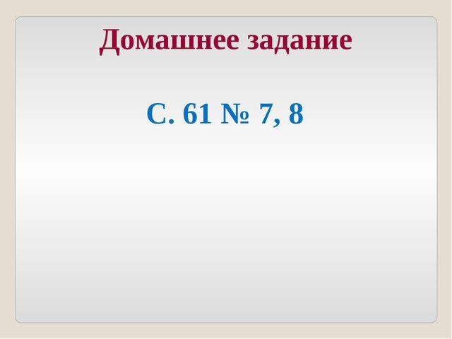 С. 61 № 7, 8 Домашнее задание