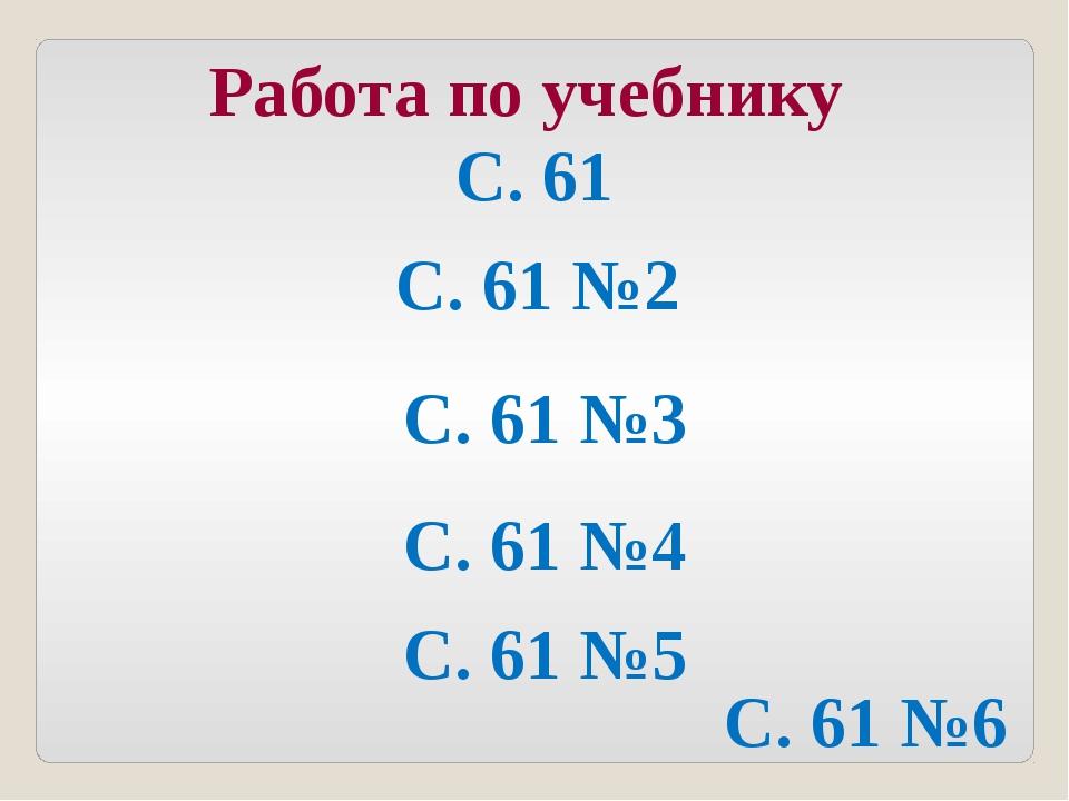 Работа по учебнику С. 61 С. 61 №2 С. 61 №3 С. 61 №4 С. 61 №5 С. 61 №6