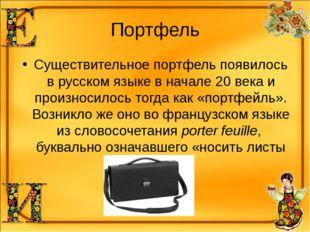 Портфель Существительное портфель появилось в русском языке в начале 20 века