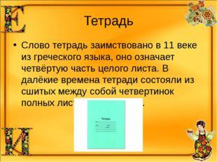 Тетрадь Слово тетрадь заимствовано в 11 веке из греческого языка, оно означае