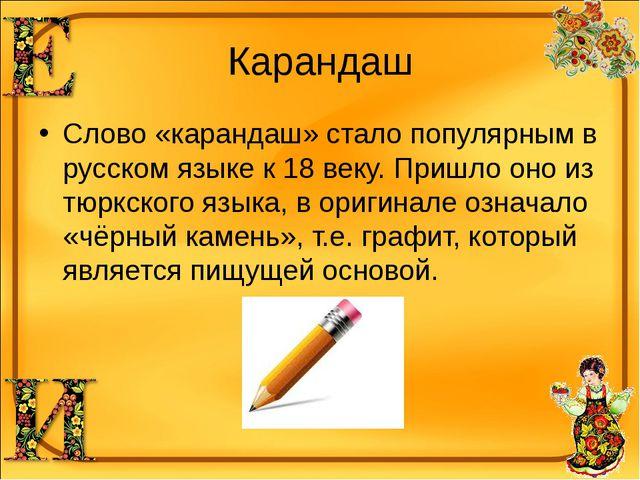 Карандаш Слово «карандаш» стало популярным в русском языке к 18 веку. Пришло...