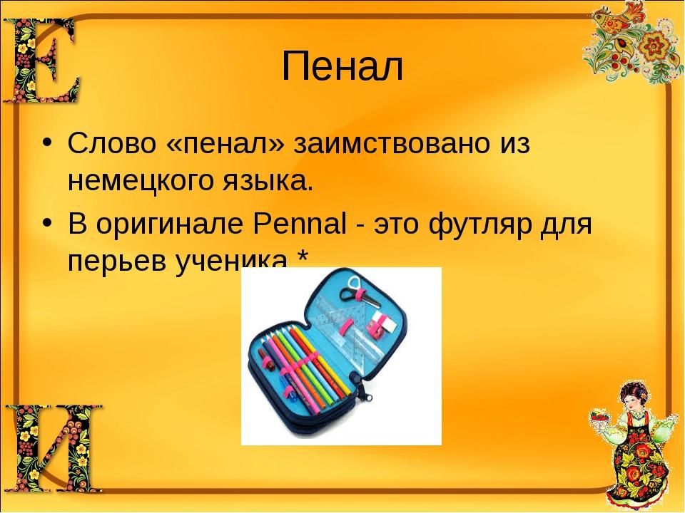 Пенал Слово «пенал» заимствовано из немецкого языка. В оригинале Pennal - это...