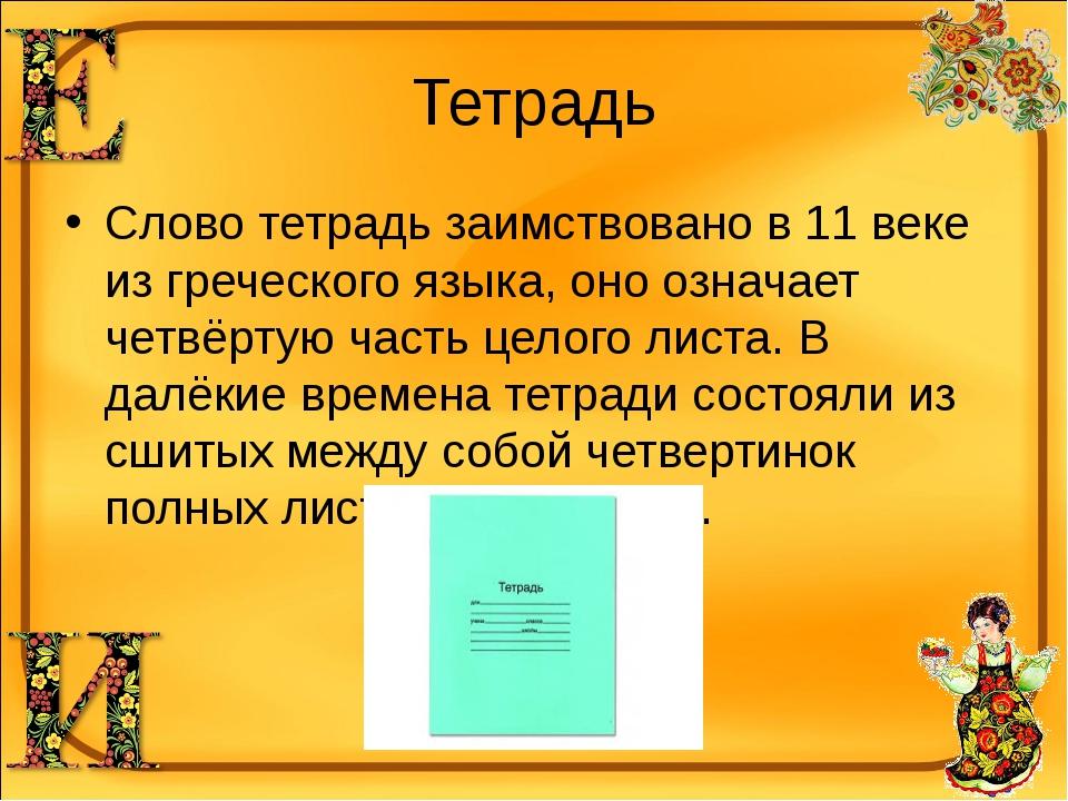 Тетрадь Слово тетрадь заимствовано в 11 веке из греческого языка, оно означае...