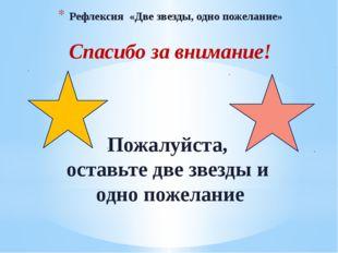 Рефлексия «Две звезды, одно пожелание» Спасибо за внимание! Пожалуйста, остав