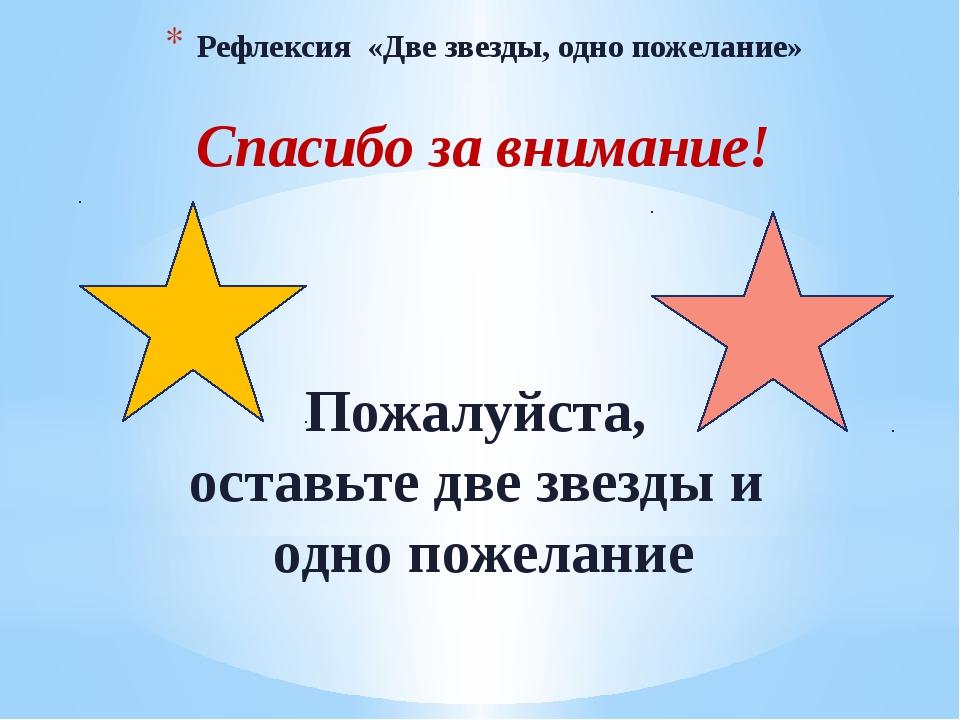 Рефлексия «Две звезды, одно пожелание» Спасибо за внимание! Пожалуйста, остав...