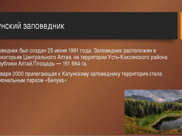 Катунский заповедник Заповедник был создан 25 июня 1991 года. Заповедник расп...