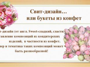 Свит-дизайн… или букеты из конфет Свит-дизайн(от англ. Sweet-сладкий, сласт