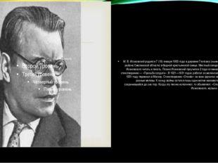 М. В. Исаковский родился 7 (19) января 1900 года в деревне Глотовка (ныне Уг