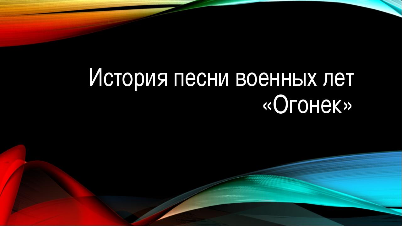 История песни военных лет «Огонек»