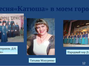 Песня«Катюша» в моем городе Хор ветеранов. Д/К «Химик» Татьяна Мазуренко Наро