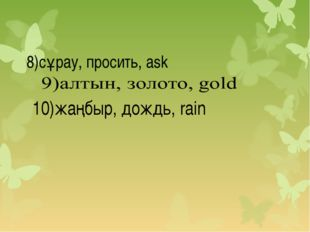 8)сұрау, просить, ask 10)жаңбыр, дождь, rain