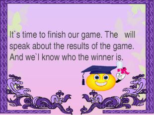 It`s time to finish our game. The will speak about the results of the game. A