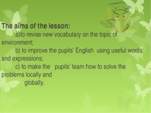 The aims of the lesson: a)to revise new vocabulary on the topic of environmen