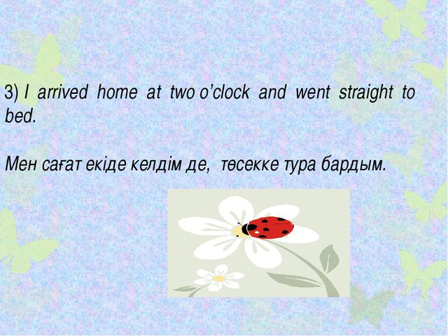 3) I arrived home at two o'clock and went straight to bed. Мен сағат екіде ке...