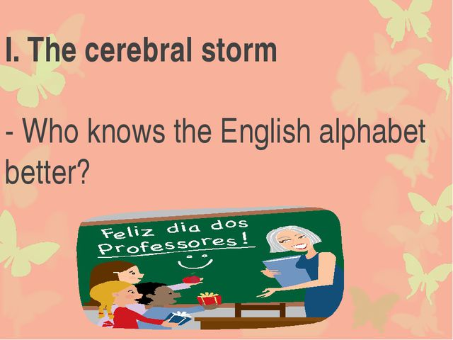 I.	The cerebral storm - Who knows the English alphabet better?