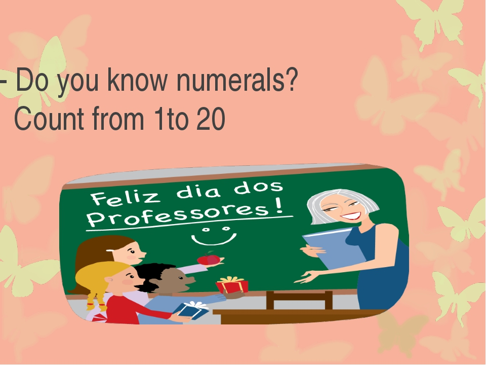 - Do you know numerals? Count from 1to 20