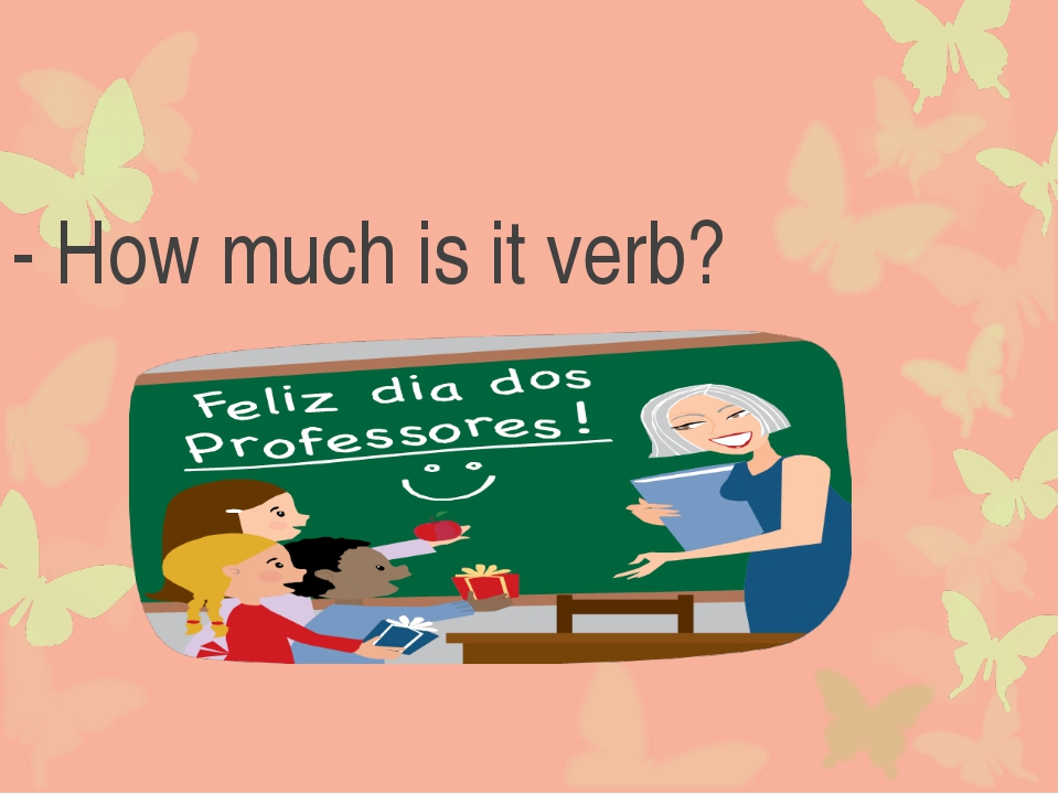 - How much is it verb?