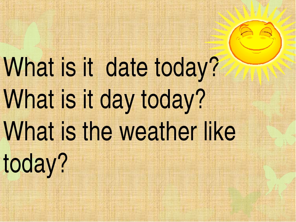 What is it date today? What is it day today? What is the weather like today?