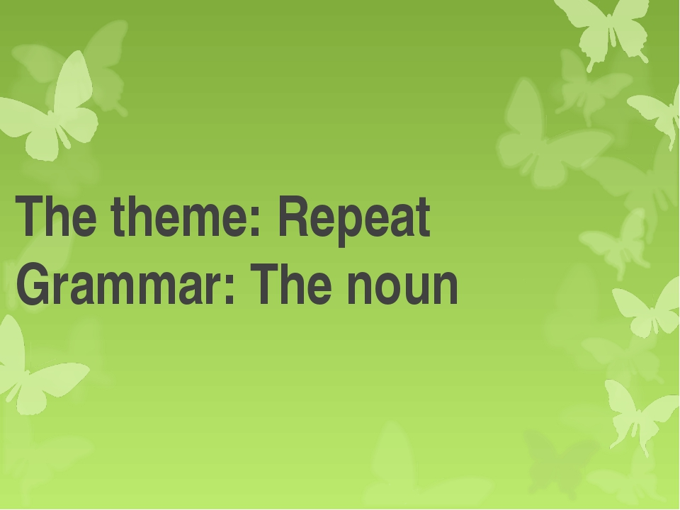 The theme: Repeat Grammar: The noun
