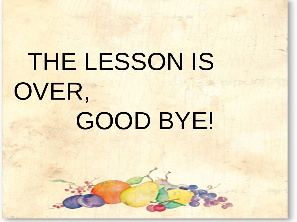 THE LESSON IS OVER, GOOD BYE!